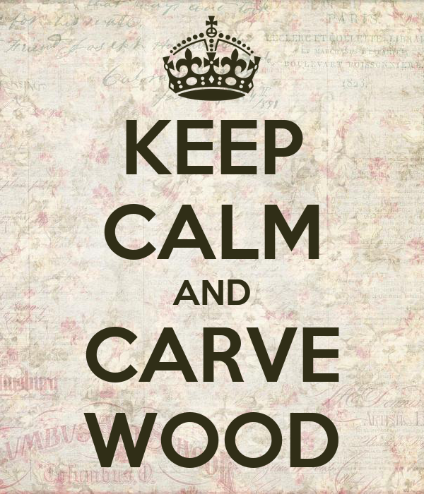 KEEP CALM AND CARVE WOOD