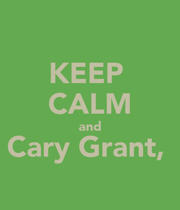 KEEP  CALM and Cary Grant,