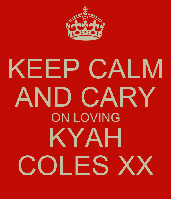 KEEP CALM AND CARY ON LOVING KYAH COLES XX