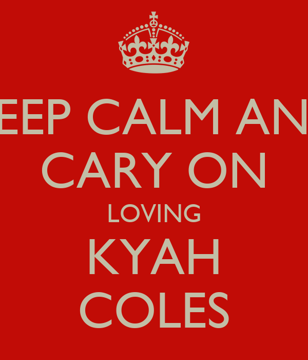 KEEP CALM AND CARY ON LOVING KYAH COLES