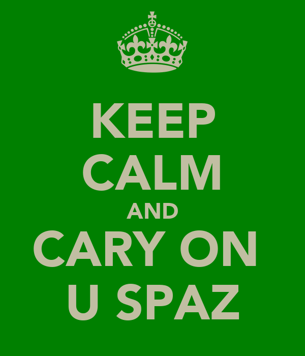 KEEP CALM AND CARY ON  U SPAZ
