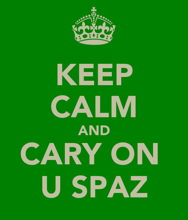 KEEP CALM AND CARY ON  U SPAZ