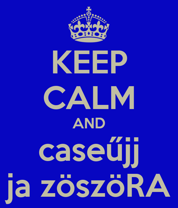 KEEP CALM AND caseűjj ja zöszöRA
