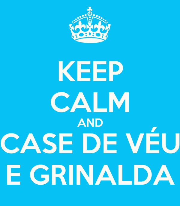 KEEP CALM AND CASE DE VÉU E GRINALDA