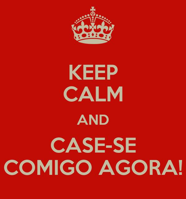 KEEP CALM AND CASE-SE COMIGO AGORA!