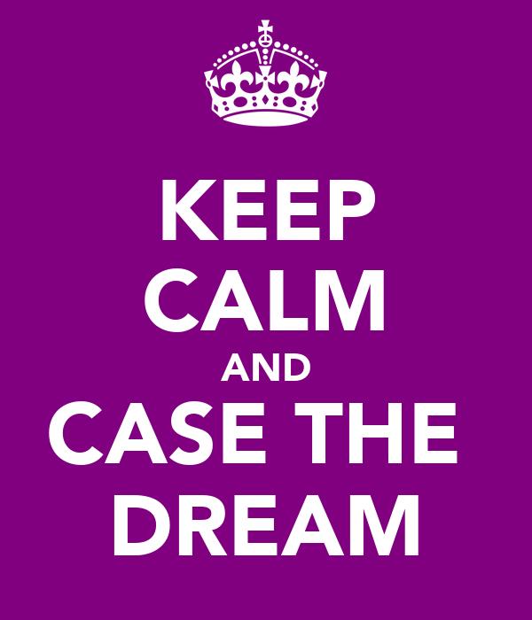 KEEP CALM AND CASE THE  DREAM