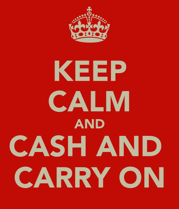 KEEP CALM AND CASH AND  CARRY ON