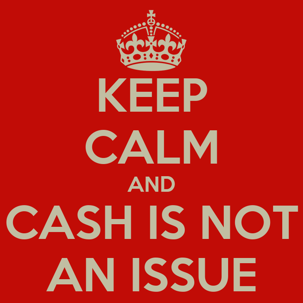 KEEP CALM AND CASH IS NOT AN ISSUE