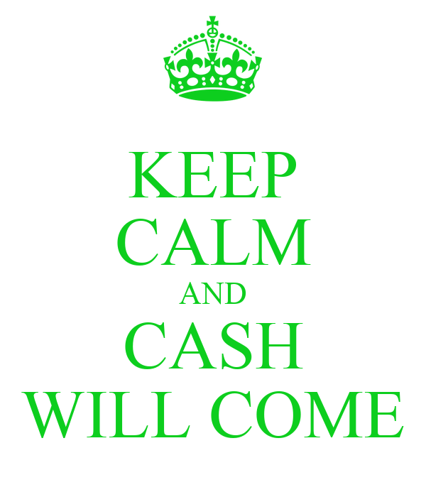 KEEP CALM AND CASH WILL COME