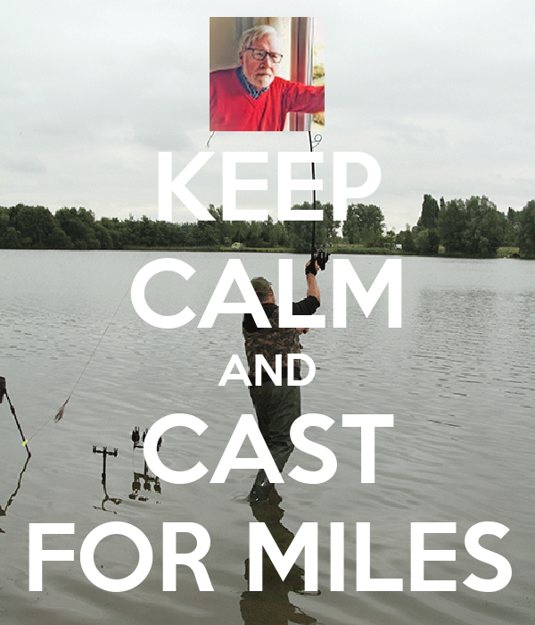 KEEP CALM AND CAST FOR MILES