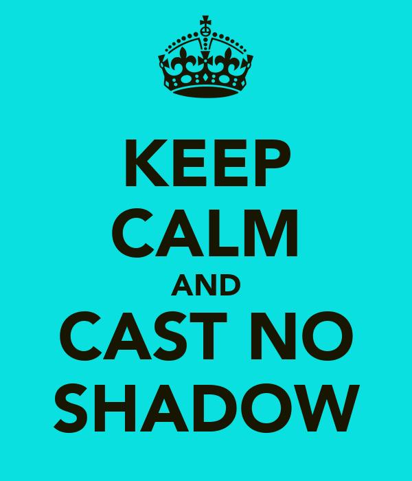 KEEP CALM AND CAST NO SHADOW