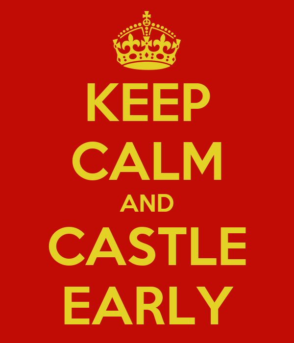 KEEP CALM AND CASTLE EARLY
