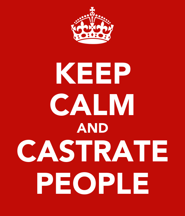 KEEP CALM AND CASTRATE PEOPLE