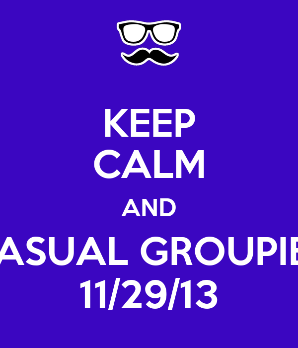 KEEP CALM AND CASUAL GROUPIES 11/29/13