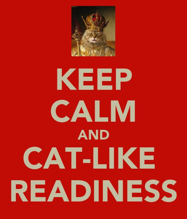 KEEP CALM AND CAT-LIKE  READINESS