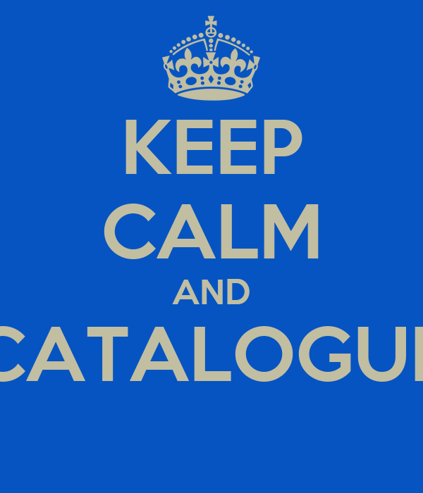 KEEP CALM AND CATALOGUE