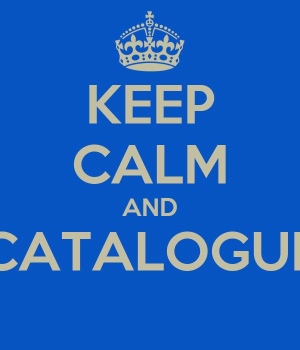 KEEP CALM AND CATALOGUE