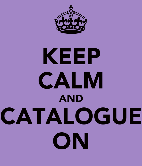 KEEP CALM AND CATALOGUE ON