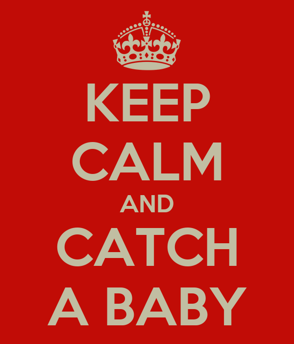 KEEP CALM AND CATCH A BABY