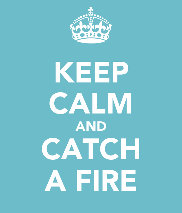 KEEP CALM AND CATCH A FIRE