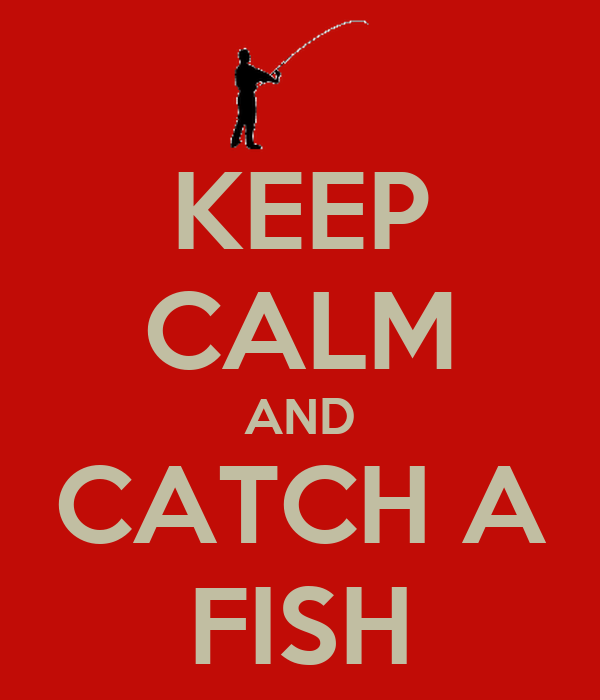 KEEP CALM AND CATCH A FISH