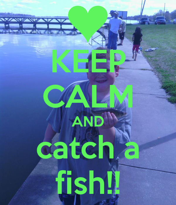 KEEP CALM AND catch a fish!!