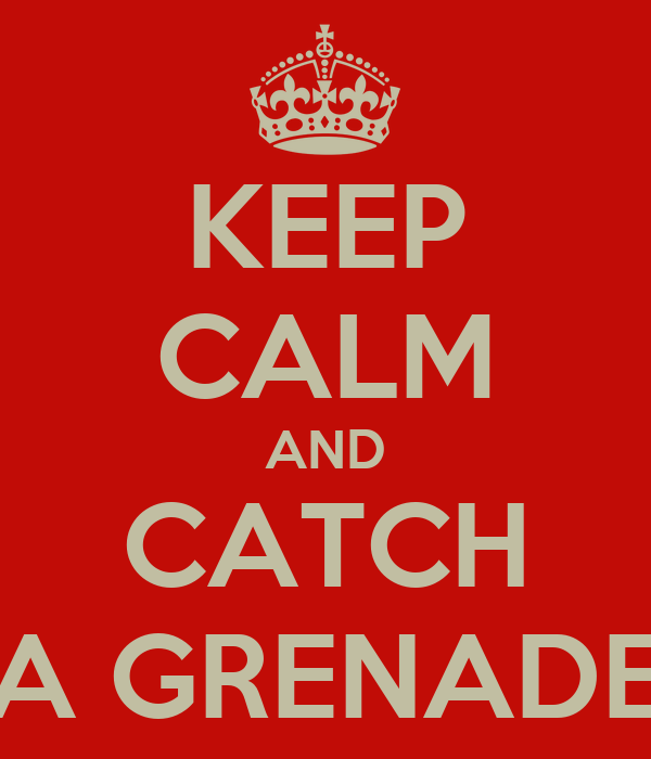 KEEP CALM AND CATCH A GRENADE