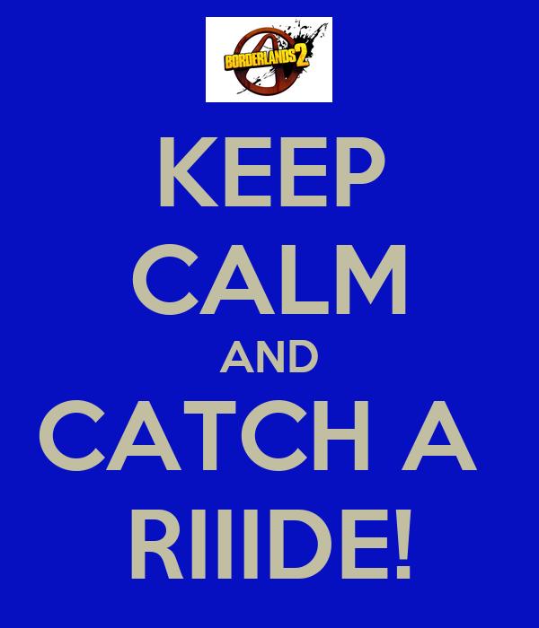 KEEP CALM AND CATCH A  RIIIDE!