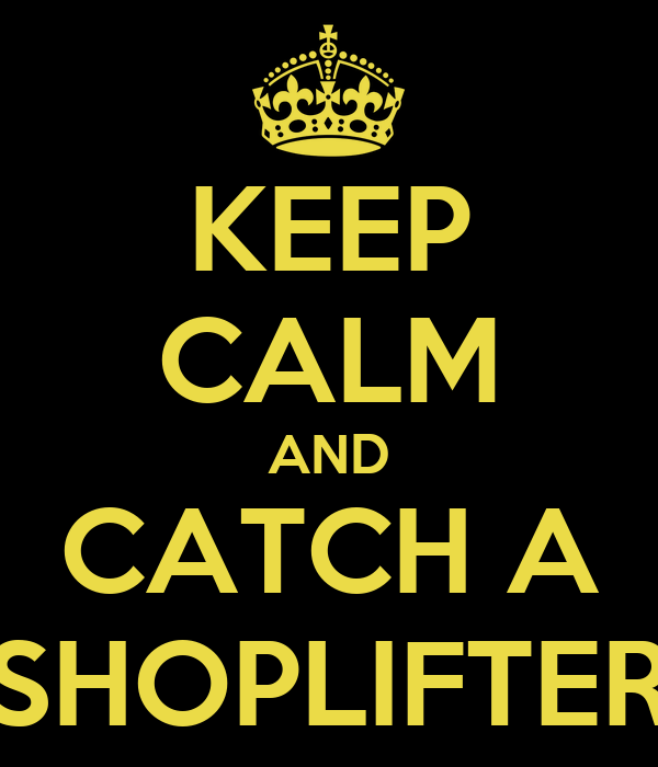 KEEP CALM AND CATCH A SHOPLIFTER