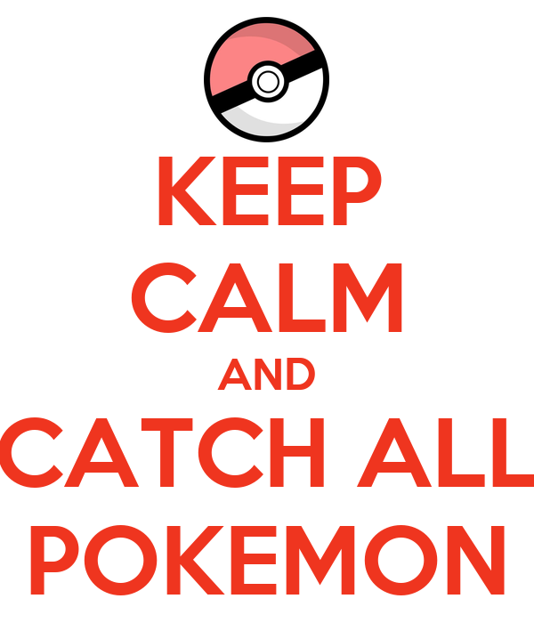KEEP CALM AND CATCH ALL POKEMON
