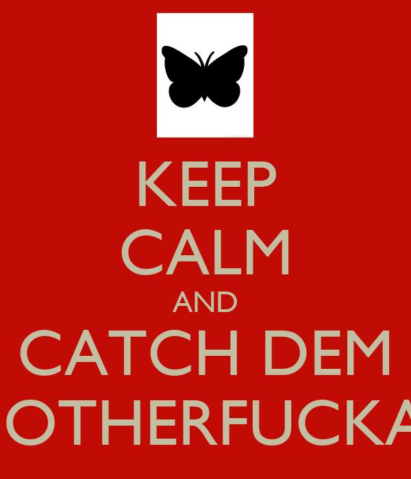 KEEP CALM AND CATCH DEM MOTHERFUCKAS