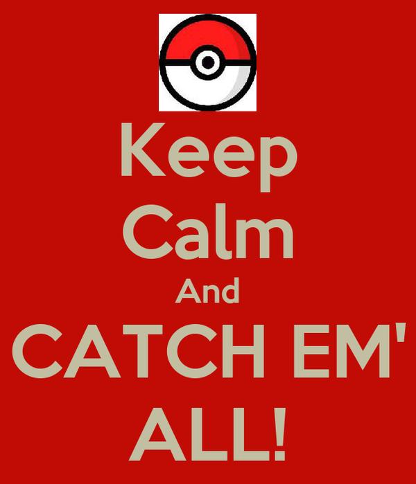Keep Calm And CATCH EM' ALL!