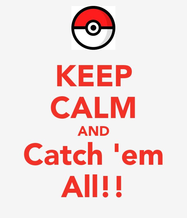 KEEP CALM AND Catch 'em All!!