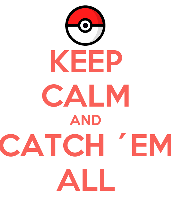 KEEP CALM AND CATCH ´EM ALL