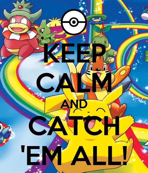KEEP CALM AND CATCH 'EM ALL!