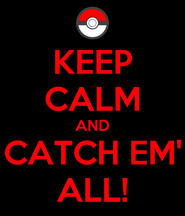 KEEP CALM AND CATCH EM' ALL!