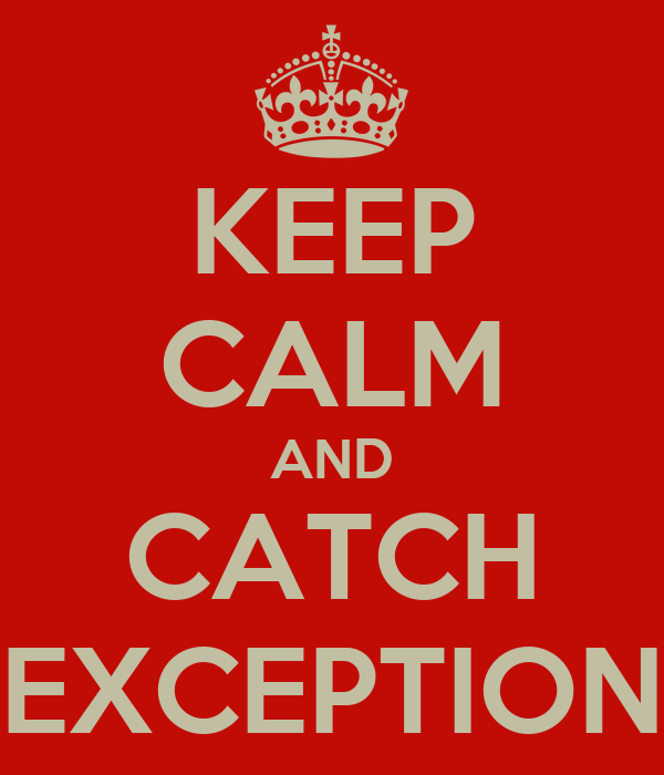 KEEP CALM AND CATCH EXCEPTION