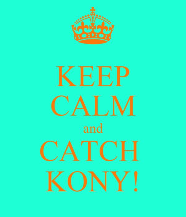 KEEP CALM and CATCH  KONY!