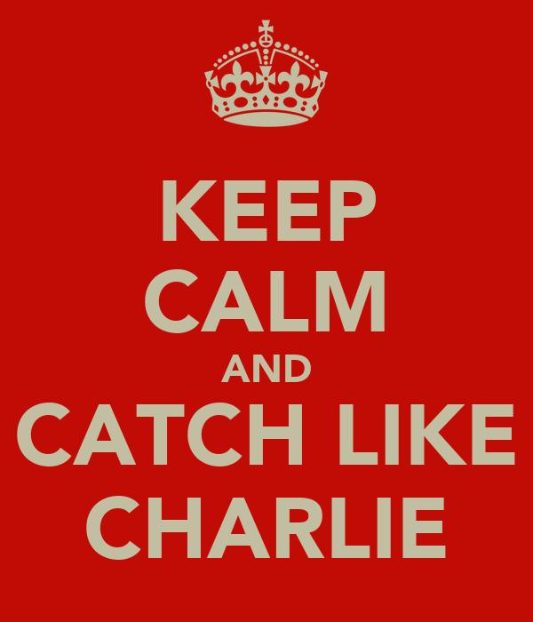 KEEP CALM AND CATCH LIKE CHARLIE