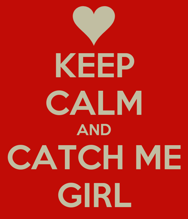 KEEP CALM AND CATCH ME GIRL