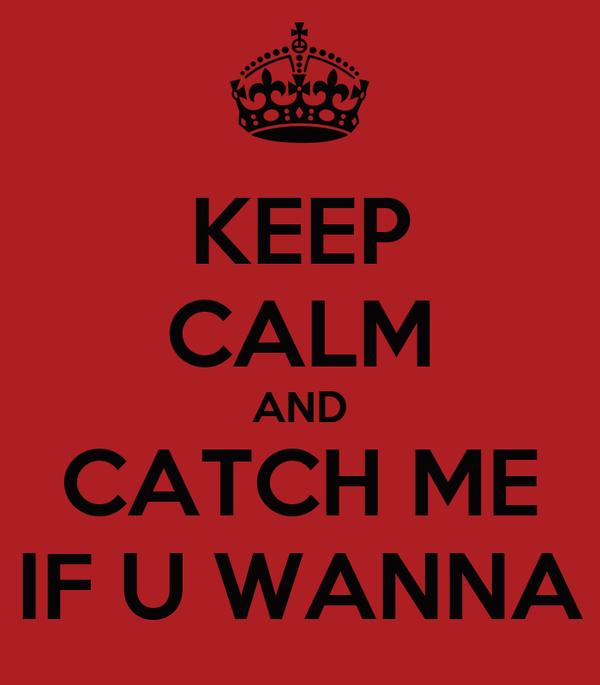 KEEP CALM AND CATCH ME IF U WANNA