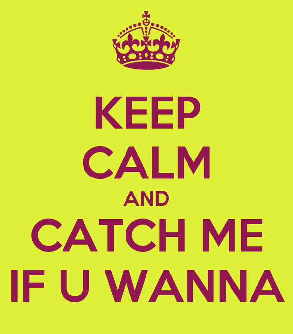 KEEP CALM AND CATCH ME IF U WANNA