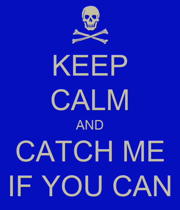 KEEP CALM AND CATCH ME IF YOU CAN