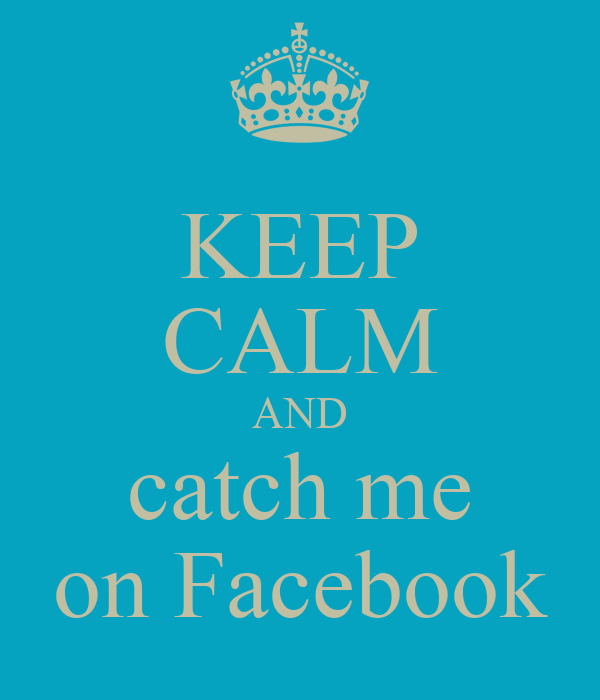 KEEP CALM AND catch me on Facebook