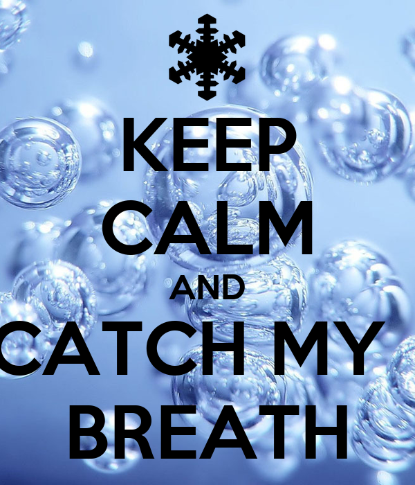 KEEP CALM AND CATCH MY   BREATH
