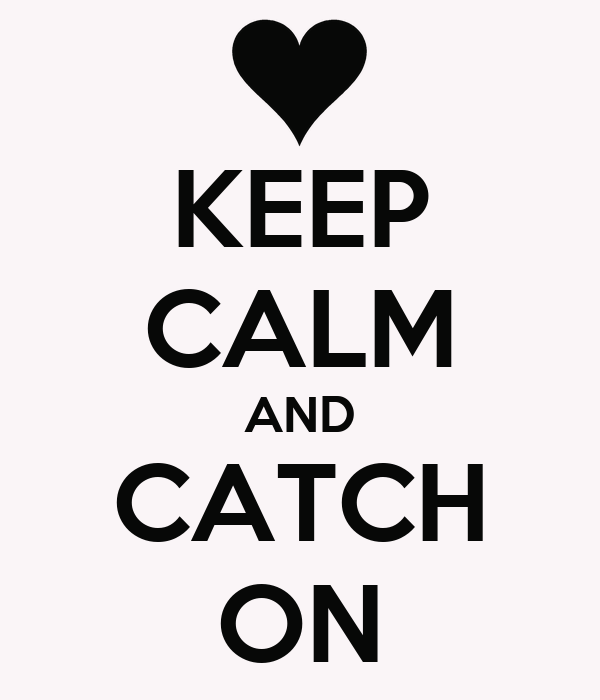 KEEP CALM AND CATCH ON