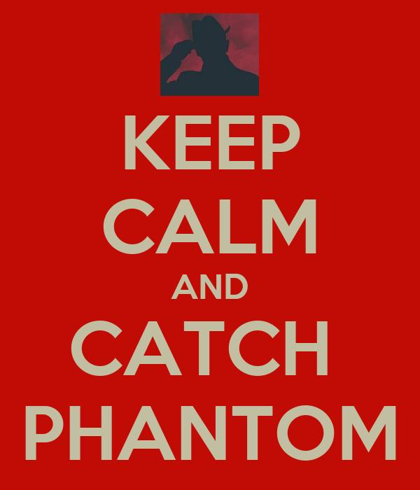 KEEP CALM AND CATCH  PHANTOM