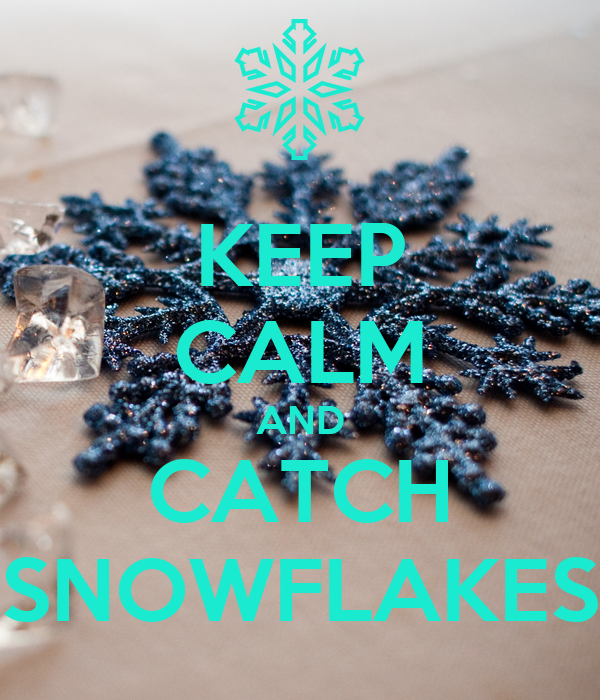 KEEP CALM AND CATCH SNOWFLAKES