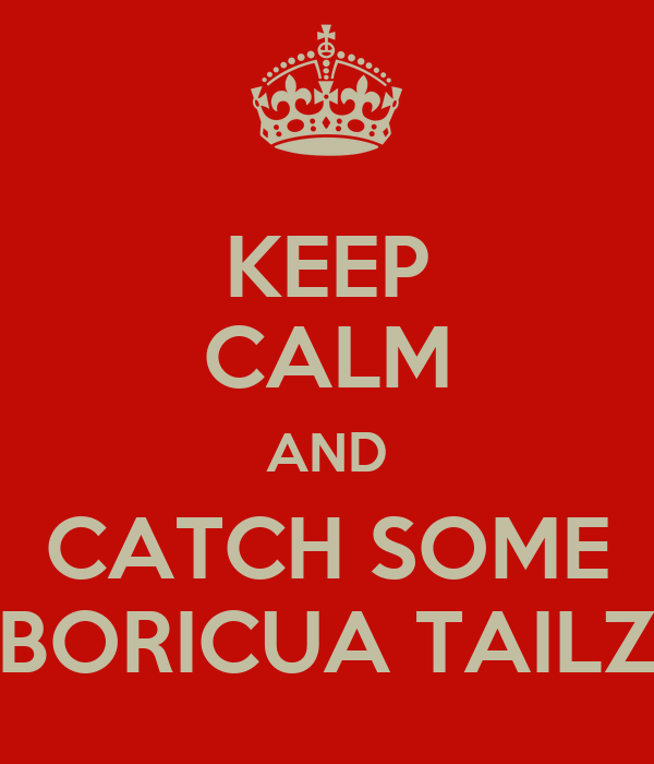 KEEP CALM AND CATCH SOME BORICUA TAILZ