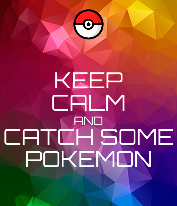 KEEP CALM AND CATCH SOME POKEMON